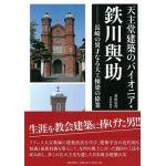 天主堂建築のパイオニア・鉄川與助 長崎の異才なる大工棟梁の偉業