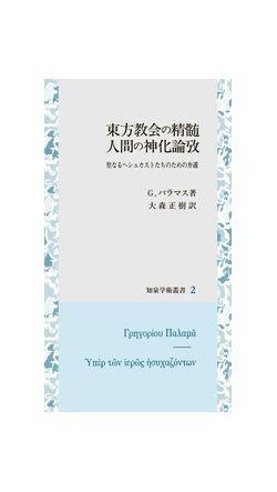 東方教会の精髄 人間の進化論攷 聖なるヘシュカストたちのための弁護(知泉学術叢書02)